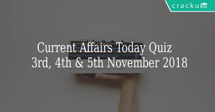 Current Affairs Today Quiz 3rd, 4th & 5th November 2018