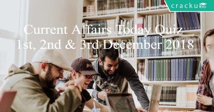 Current Affairs Today Quiz 1st, 2nd & 3rd December 2018