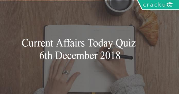 Current Affairs Today Quiz 6th December 2018