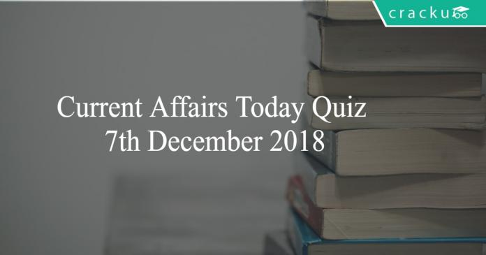 Current Affairs Today Quiz 7th December 2018
