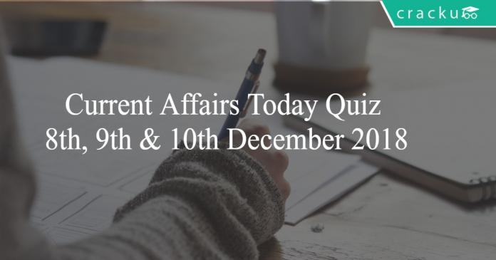 Current Affairs Today Quiz 8th, 9th & 10th December 2018