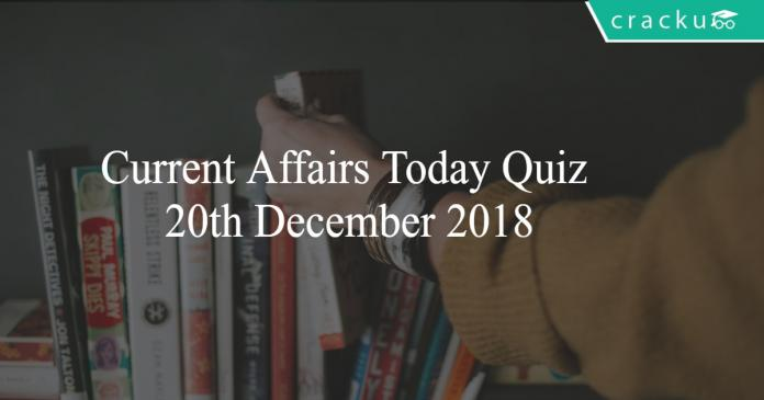 Current Affairs Today Quiz 20th December 2018