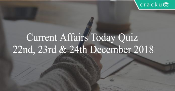 Current Affairs Today Quiz 22nd, 23rd & 24th December 2018
