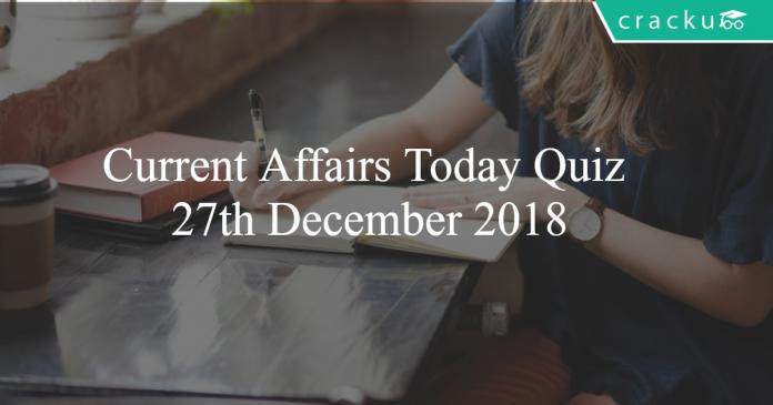 Current Affairs Today Quiz 27th December 2018