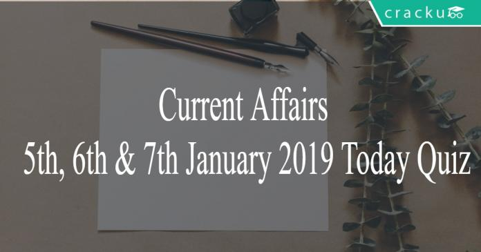Current Affairs 5th, 6th & 7th January 2019 Today Quiz