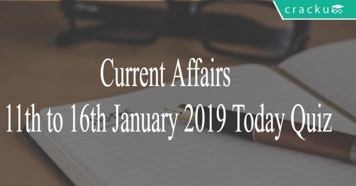 Current Affairs 11th to 16th January2019 Today Quiz