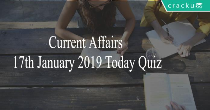 Current Affairs 17th January2019 Today Quiz