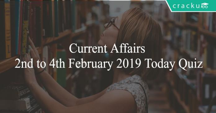 Current Affairs 2nd to 4th February2019 Today Quiz