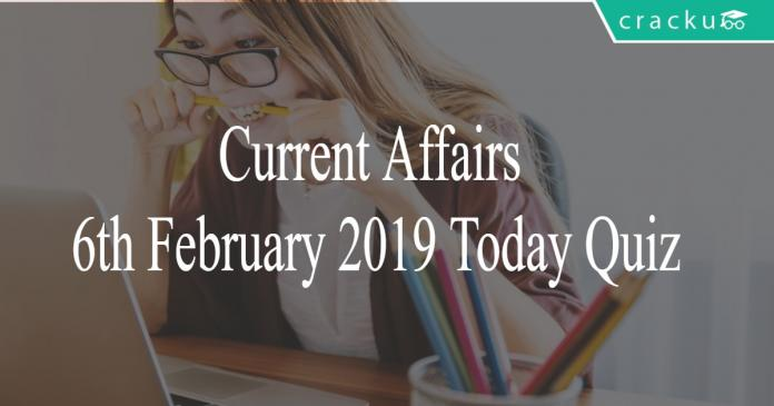Current Affairs 6th February2019 Today Quiz