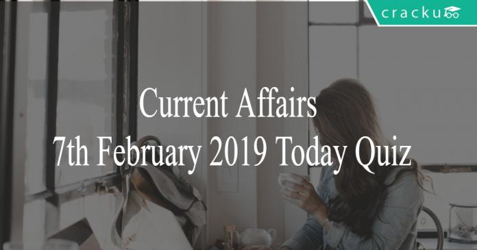 Current Affairs 7th February 2019 Today Quiz