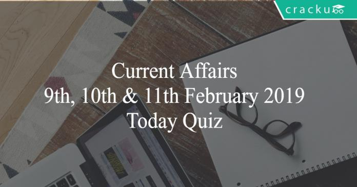 Current Affairs 9th, 10th & 11th February2019 Today Quiz