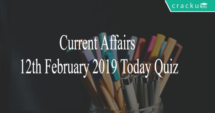 Current Affairs 12th February2019 Today Quiz