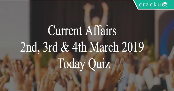 Current Affairs 2nd, 3rd & 4th March 2019 Today Quiz