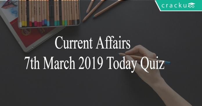 Current Affairs 7th March 2019 Today Quiz