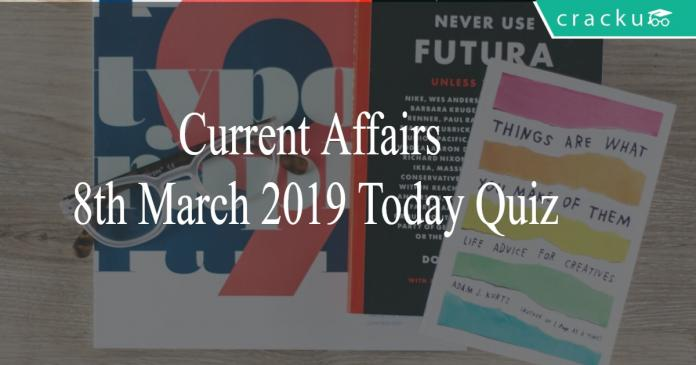 Current Affairs 8th March2019 Today Quiz