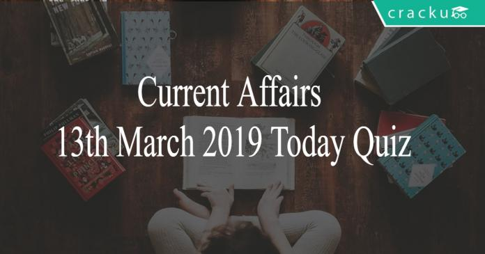 Current Affairs 13th March2019 Today Quiz