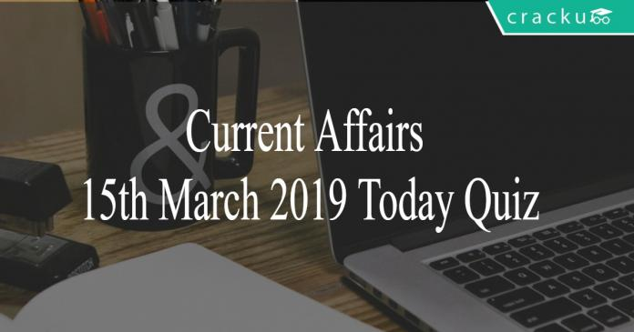 Current Affairs 15th March 2019 Today Quiz