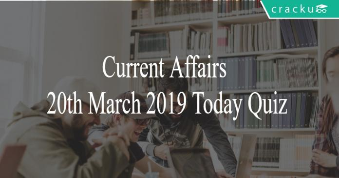 Current Affairs 20th March2019 Today Quiz
