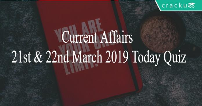 Current Affairs 21st & 22nd March2019 Today Quiz