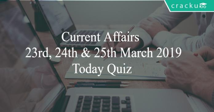 Current Affairs 23rd,24th & 25th March2019 Today Quiz