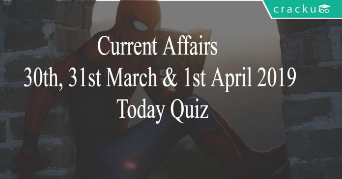 Current Affairs 30th, 31st March & 1st April2019 Today Quiz