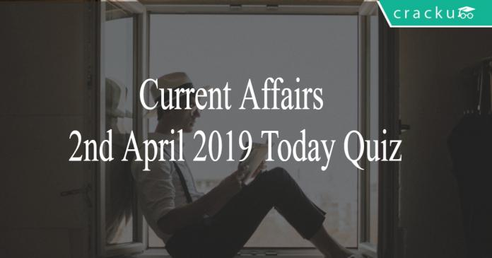 Current Affairs 2nd April 2019 Today Quiz