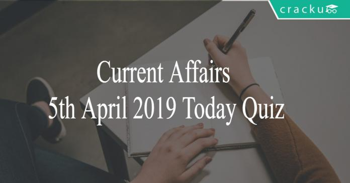Current Affairs 5th April 2019 Today Quiz