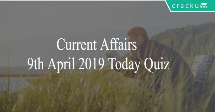 Current Affairs 9th April2019 Today Quiz