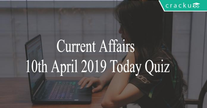 Current Affairs 10th April 2019 Today Quiz