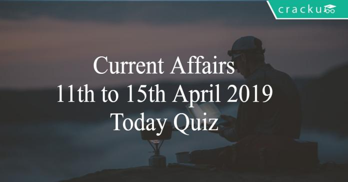 Current Affairs 11th to 15th April2019 Today Quiz