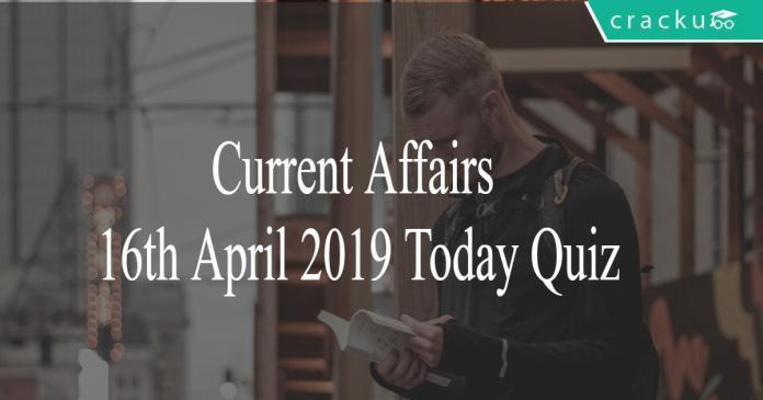 Current Affairs 16th April2019 Today Quiz