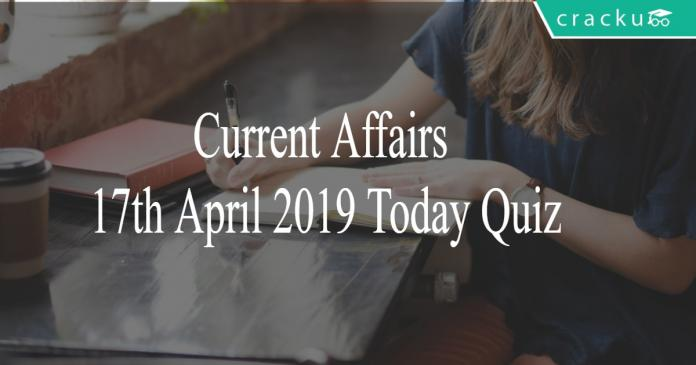 Current Affairs 17th April 2019 Today Quiz