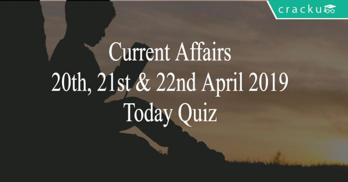 Current Affairs 20th, 21st & 22nd April 2019 Today Quiz