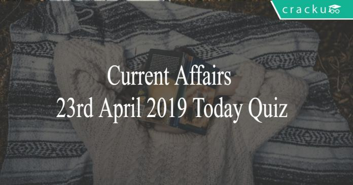 Current Affairs 23rd April 2019 Today Quiz