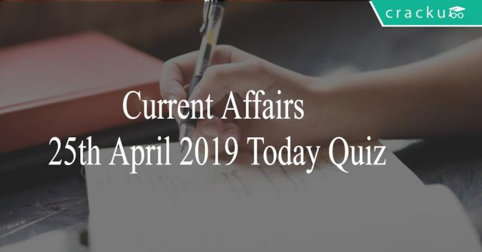 Current Affairs 25th April 2019 Today Quiz