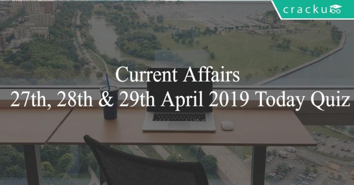 Current Affairs 27th, 28th & 29th April2019 Today Quiz