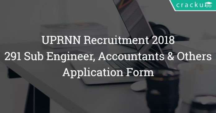 UPRNN Recruitment 2018 – 291 Sub Engineer, Accountants, Architecture and Legal Assistant Posts