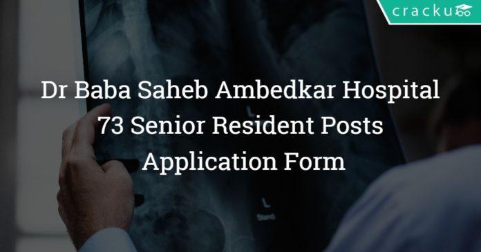 Dr Baba Saheb Ambedkar Hospital Recruitment 2018 – 73 Senior Resident Posts - Application Form