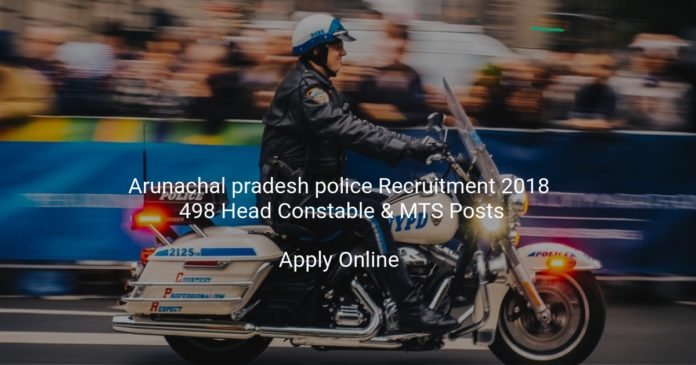 arunachal pradesh police recruitment 2018 - Online Application form for 498 Head Constable & MTS Posts