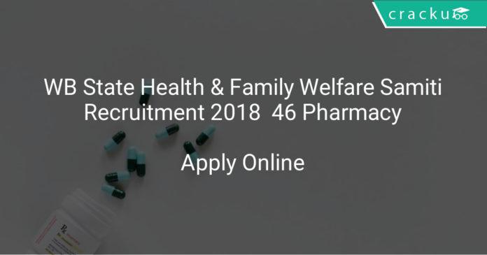 wb state health & family welfare samiti recruitment 2018 |Apply online at www.wbhealth.gov.in 46 Pharmacy jobs