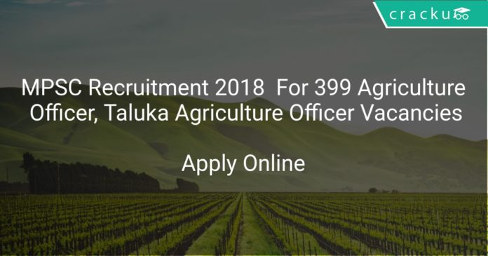 MPSC Recruitment 2018 Apply Online For 399 Agriculture Officer, Taluka Agriculture Officer Vacancies