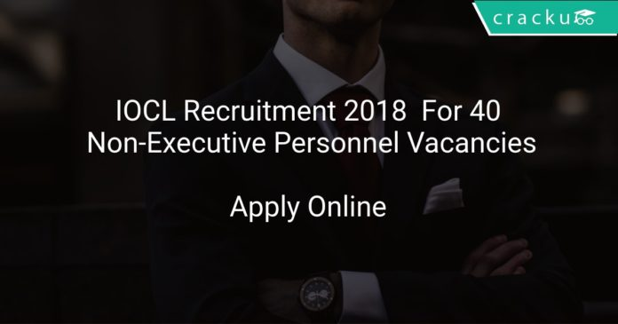 IOCL Recruitment 2018 Apply Online For 40 Non-Executive Personnel Vacancies