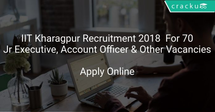 IIT Kharagpur Recruitment 2018 Apply Online For 70 Jr Executive, Jr Account Officer & Other Vacancies