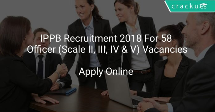 IPPB Recruitment 2018 Apply Online For 58 Officer (Scale II, III, IV & V) Vacancies