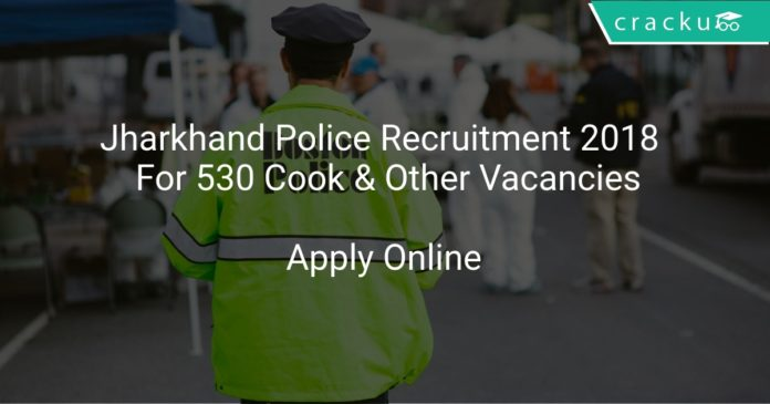 Jharkhand Police Recruitment 2018 Apply Online For 530 Cook & Other Vacancies