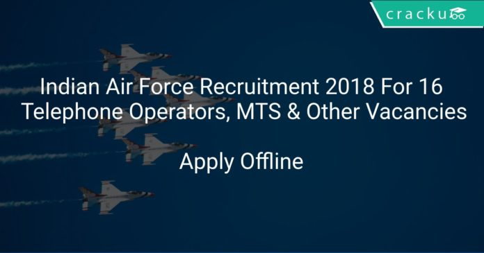 Indian Air Force Recruitment 2018 Apply Offline For 16 Telephone Operators, MTS & Other Vacancies