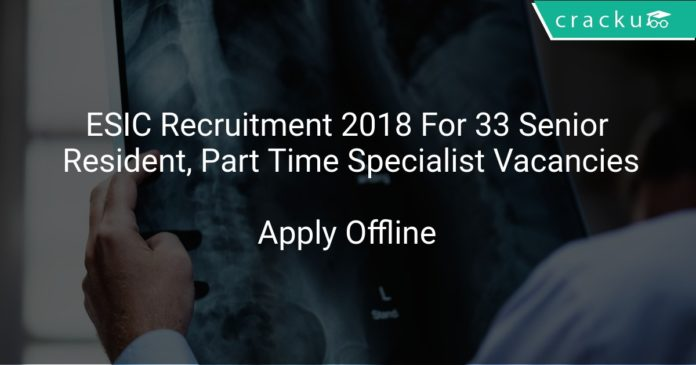 ESIC Recruitment 2018 Apply Offline For 33 Senior Resident, Part Time Specialist Vacancies