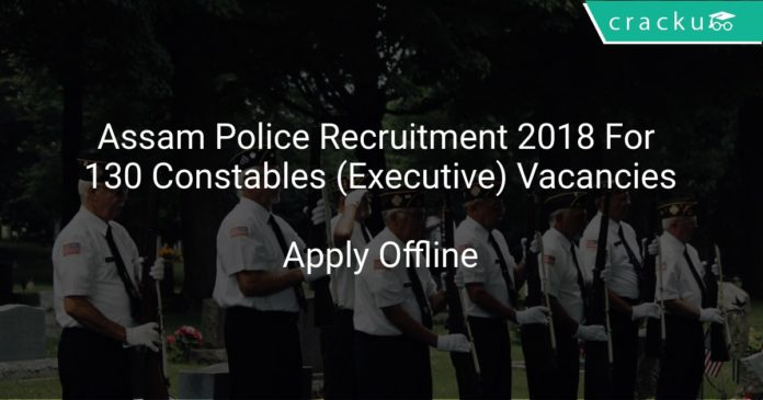 Assam Police Recruitment 2018 Apply Offline For 130 Constables (Executive) Vacancies