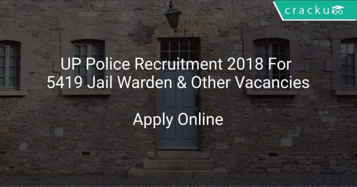 UP Police Recruitment 2018 Apply Online For 5419 Jail Warden & Other Vacancies