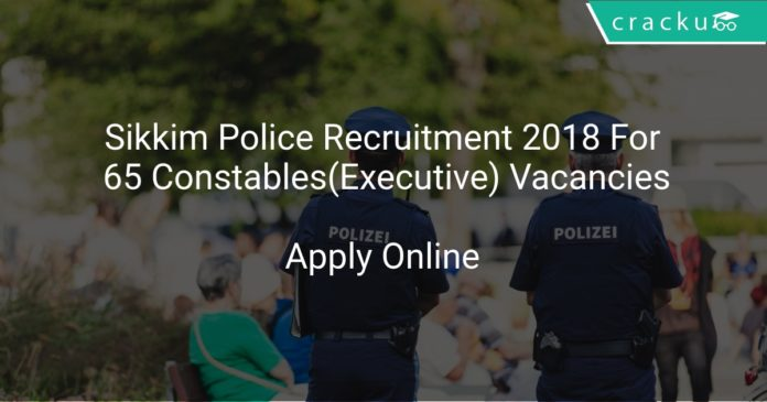 Sikkim Police Recruitment 2018 Apply Online For 65 Constables(Executive) Vacancies